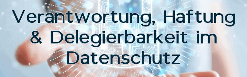 Verantwortung, Haftung & Delegierbarkeit im Datenschutz