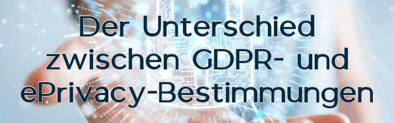 GDPR- (General-Data Protection Regulation) vs. ePrivacy-Verordnung – 3 zentrale Unterschiede und der aktuelle Stand