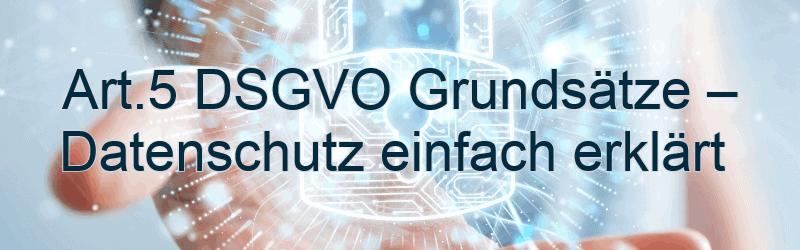 Art. 5 DSGVO Grundsätze – Datenschutz einfach erklärt