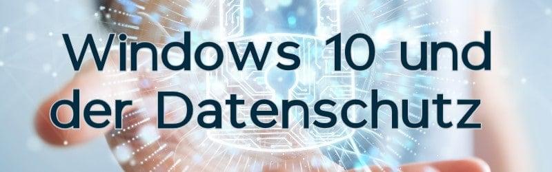 Windows 10 und der Datenschutz – Einstellungen & Tipps vom Experten